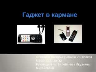 Гаджет в кармане Стяжкина Валерия ученица 2 Б класса МБОУ СОШ № 32 Руководите