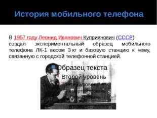 История мобильного телефона В1957 годуЛеонидИвановичКуприянович(СССР) со