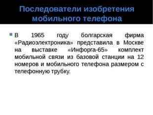 Последователи изобретения мобильного телефона В 1965 году болгарская фирма «Р