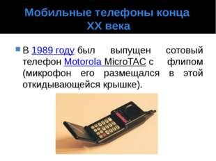 Мобильные телефоны конца XX века В1989 годубыл выпущен сотовый телефонMoto