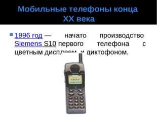 Мобильные телефоны конца XX века 1996 год— начато производствоSiemens S10п