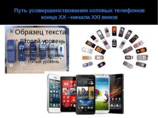 Путь усовершенствования сотовых телефонов конца XX –начала XXI веков