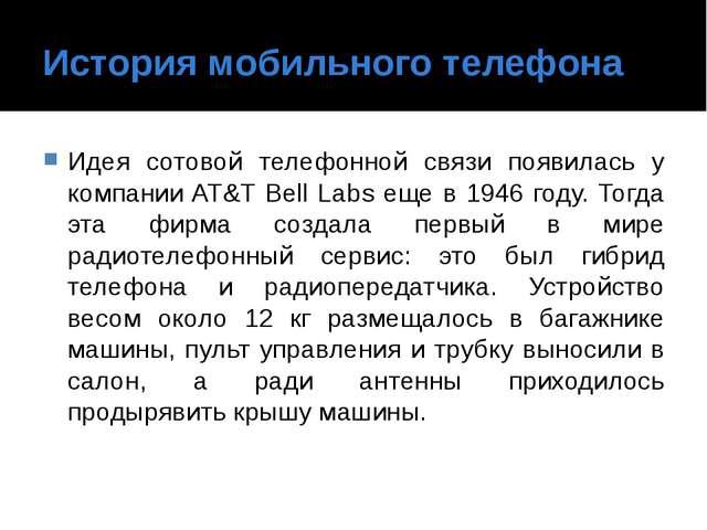 История мобильного телефона Идея сотовой телефонной связи появилась у компани...