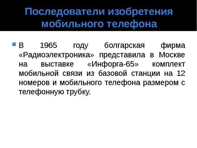 Последователи изобретения мобильного телефона В 1965 году болгарская фирма «Р...