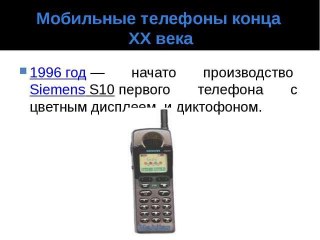 Мобильные телефоны конца XX века 1996 год— начато производствоSiemens S10п...