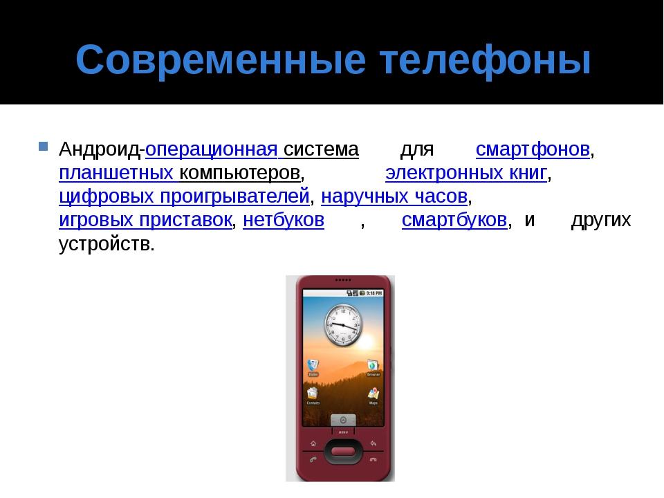 Современные телефоны Андроид-операционная система для смартфонов, планшетны...