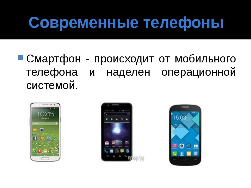 Современные телефоны Смартфон - происходит от мобильного телефона и наделен о...
