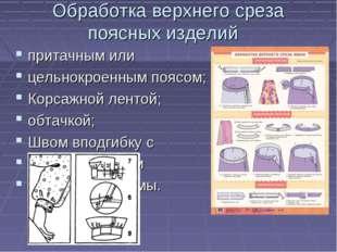 Обработка верхнего среза поясных изделий притачным или цельнокроенным поясом;