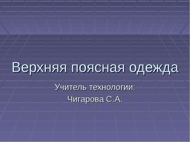 Верхняя поясная одежда Учитель технологии: Чигарова С.А.