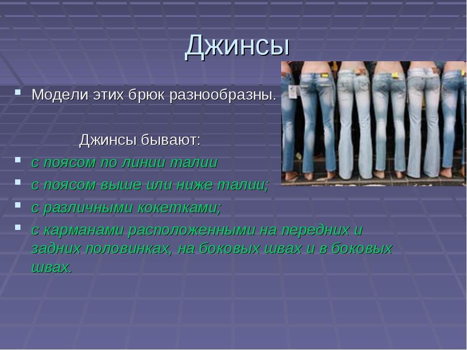 Джинсы Модели этих брюк разнообразны. Джинсы бывают: с поясом по линии талии...