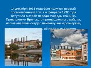 14 декабря 1931 года был получен первый промышленный ток, а в феврале 1932 го