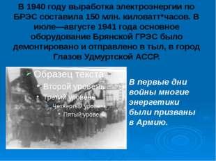 В 1940 году выработка электроэнергии по БРЭС составила 150 млн. киловатт*часо