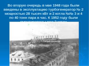 Во вторую очередь в мае 1948 года были введены в эксплуатацию турбогенератор