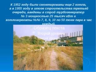 К 1952 году были смонтированы еще 2 котла, а в 1955 году в итоге строительств