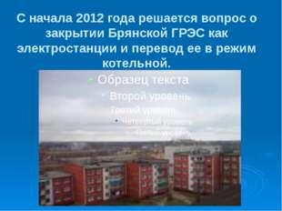 С начала 2012 года решается вопрос о закрытии Брянской ГРЭС как электростанци