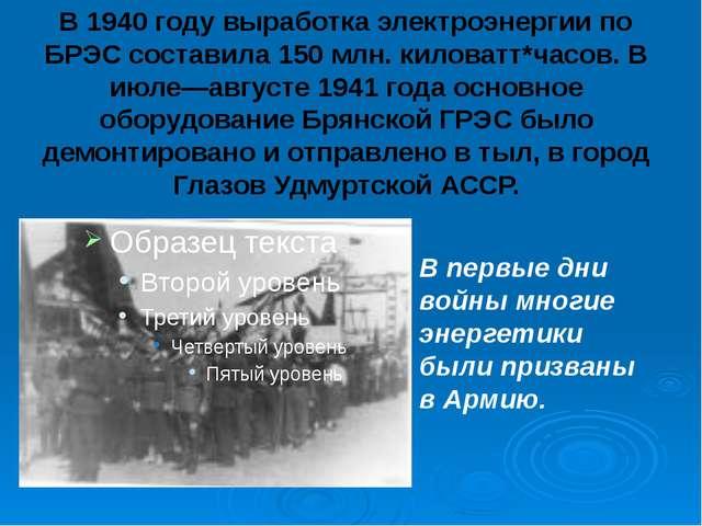 В 1940 году выработка электроэнергии по БРЭС составила 150 млн. киловатт*часо...