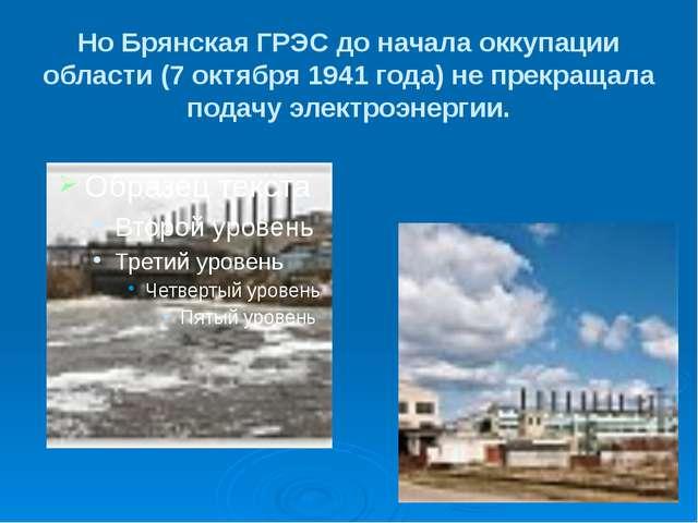 Но Брянская ГРЭС до начала оккупации области (7 октября 1941 года) не прекращ...