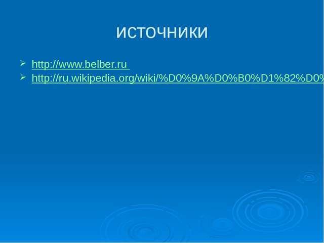 источники http://www.belber.ru http://ru.wikipedia.org/wiki/%D0%9A%D0%B0%D1%8...