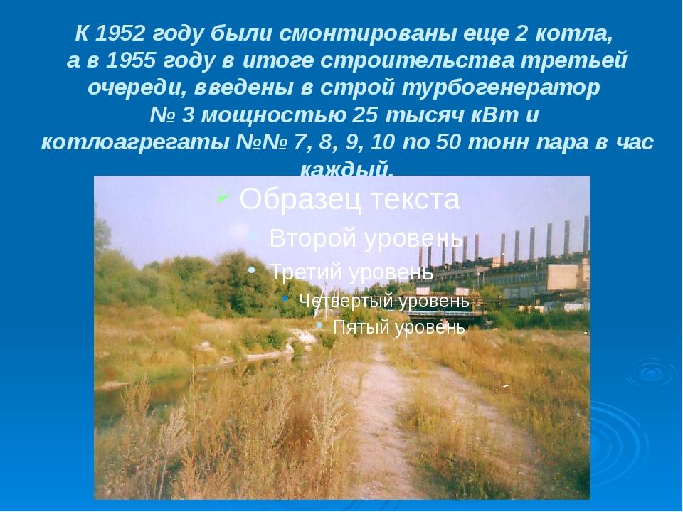 К 1952 году были смонтированы еще 2 котла, а в 1955 году в итоге строительств...
