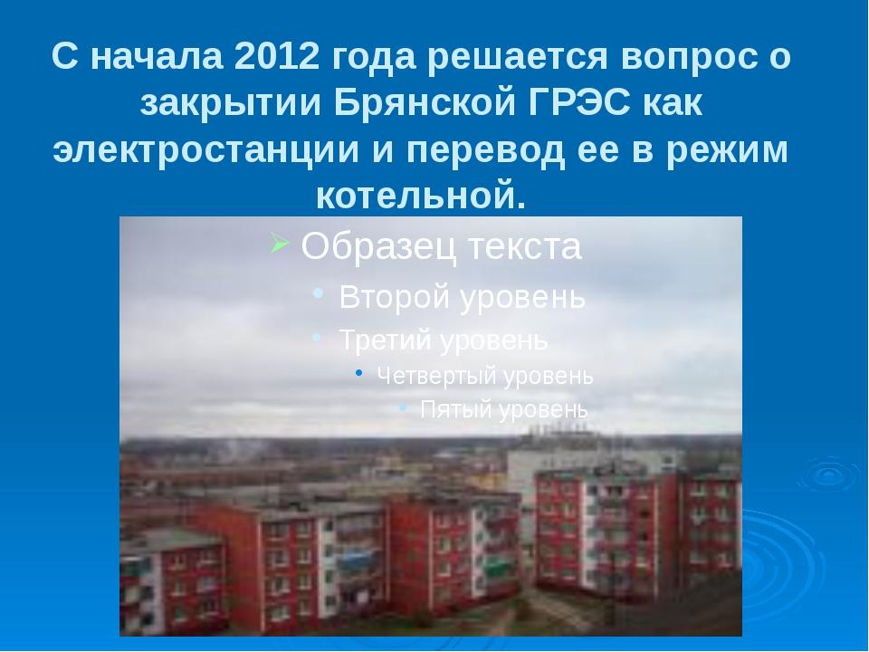 С начала 2012 года решается вопрос о закрытии Брянской ГРЭС как электростанци...