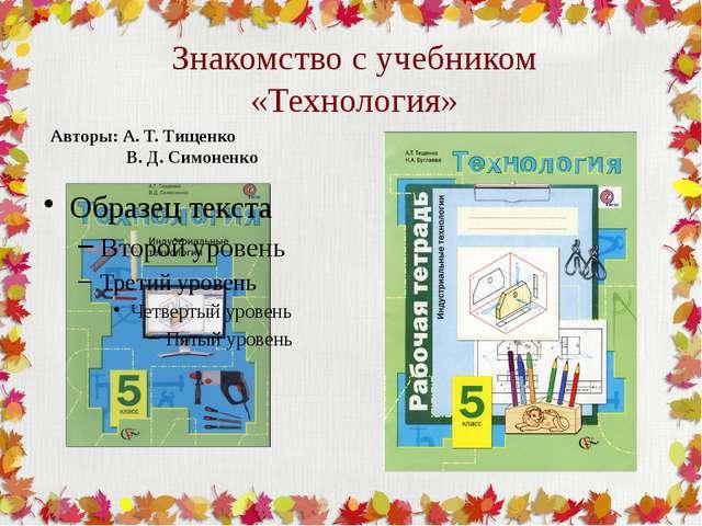Знакомство с учебником «Технология» Авторы: А. Т. Тищенко В. Д. Симоненко