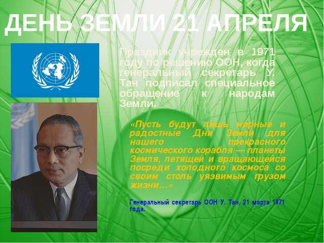 Праздник учрежден в 1971 году по решению ООН, когда генеральный секретарь У....