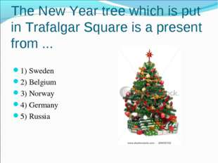 The New Year tree which is put in Trafalgar Square is a present from ... 1) S