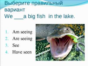 Выберите правильный вариант We ___a big fish in the lake. Am seeing Are seein