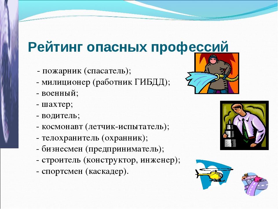 Рейтинг опасных профессий - пожарник (спасатель); - милиционер (работник ГИБД...