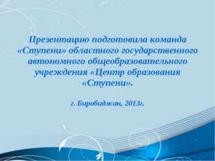 Презентацию подготовила команда «Ступени» областного государственного автоно