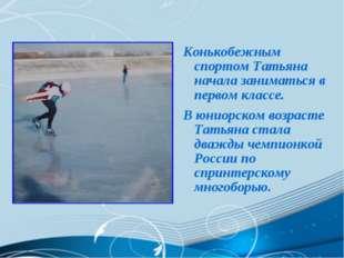 Конькобежным спортом Татьяна начала заниматься в первом классе. В юниорском в