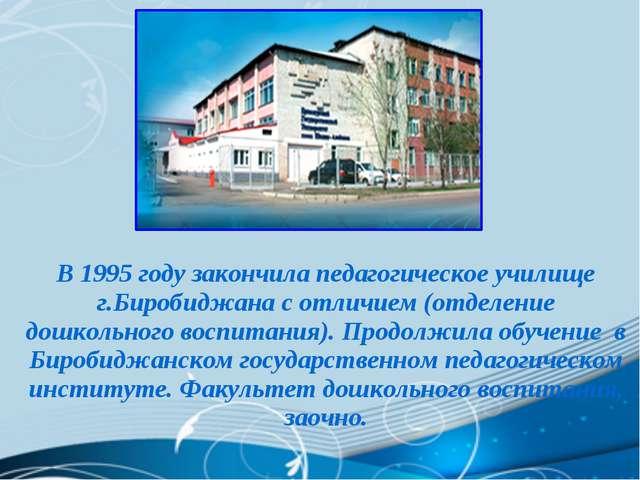 В 1995 году закончила педагогическое училище г.Биробиджана с отличием (отделе...