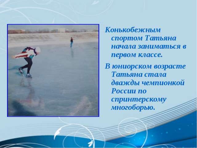 Конькобежным спортом Татьяна начала заниматься в первом классе. В юниорском в...