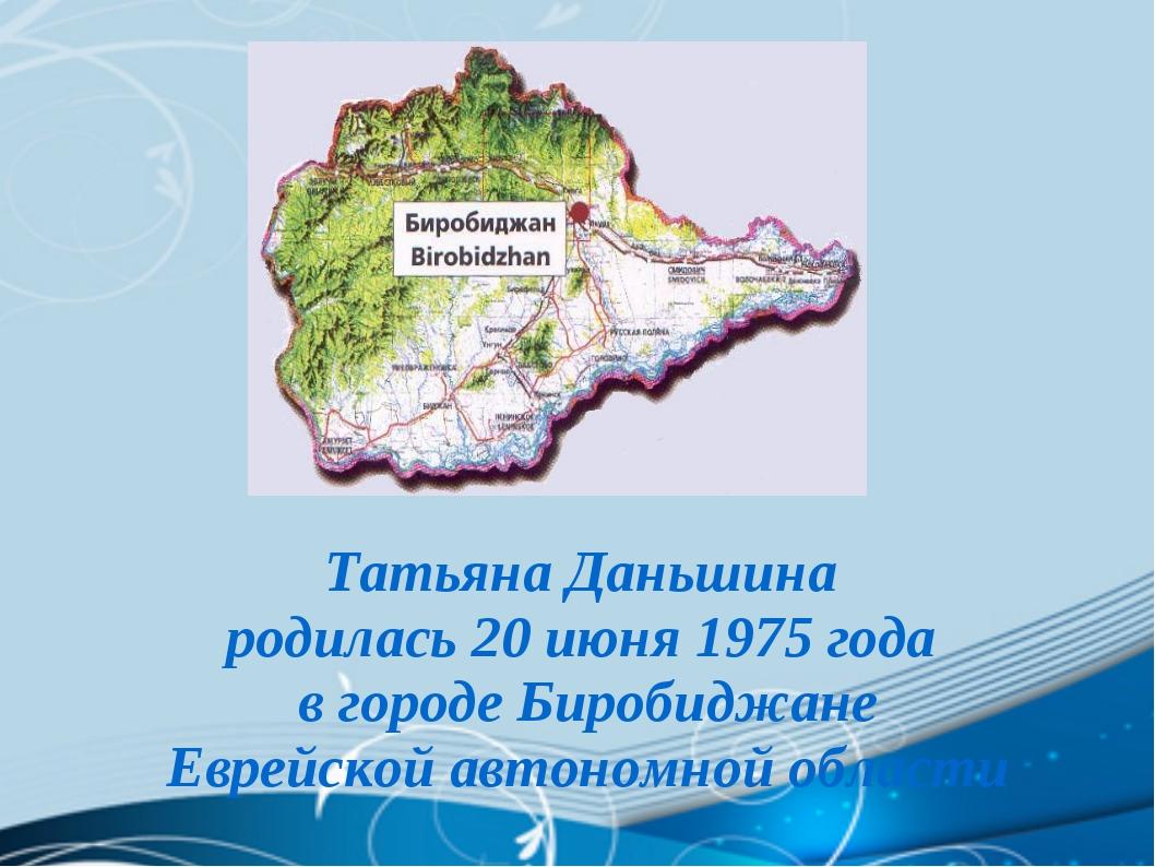 Татьяна Даньшина родилась 20 июня 1975 года в городе Биробиджане Еврейской ав...