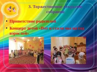 3. Торжественное открытие собрания Приветствие родителей Концерт детей «Вот и