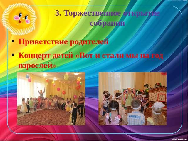 3. Торжественное открытие собрания Приветствие родителей Концерт детей «Вот и...