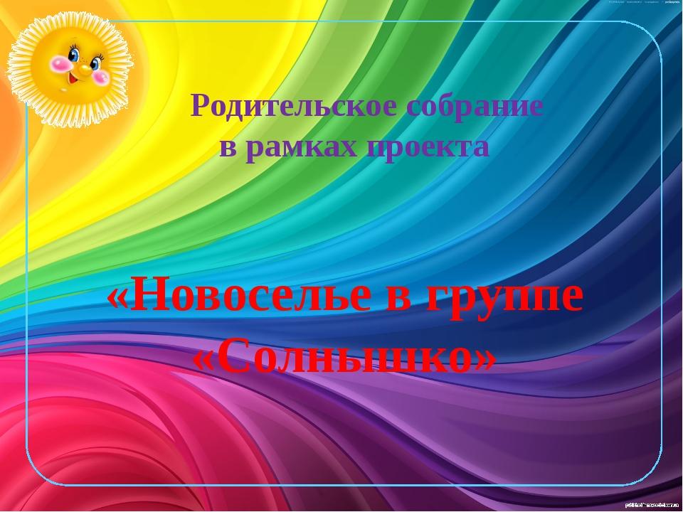 Родительское собрание в рамках проекта «Новоселье в группе «Солнышко»
