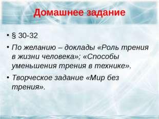 Домашнее задание § 30-32 По желанию – доклады «Роль трения в жизни человека»;