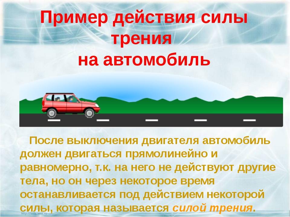 Пример действия силы трения на автомобиль После выключения двигателя автомоби...