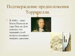 Подтверждение предположения Торричелли. В 1648 г . опыт Блеза Паскаля на горе