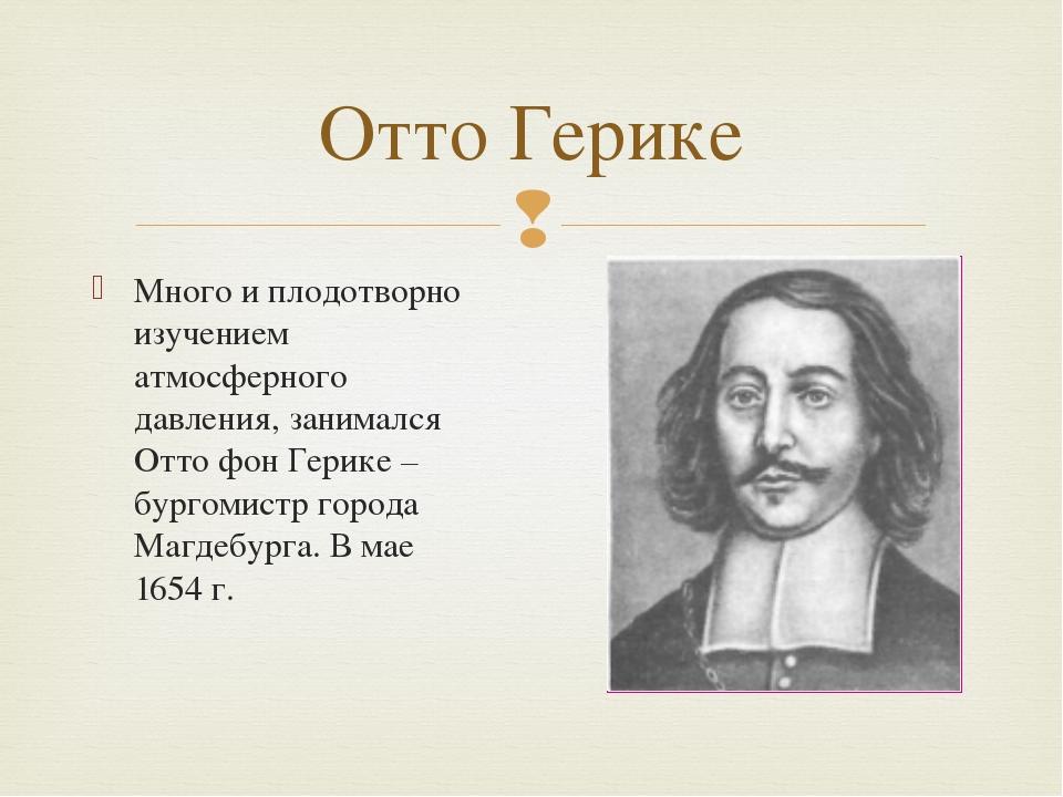 Много и плодотворно изучением атмосферного давления, занимался Отто фон Герик...