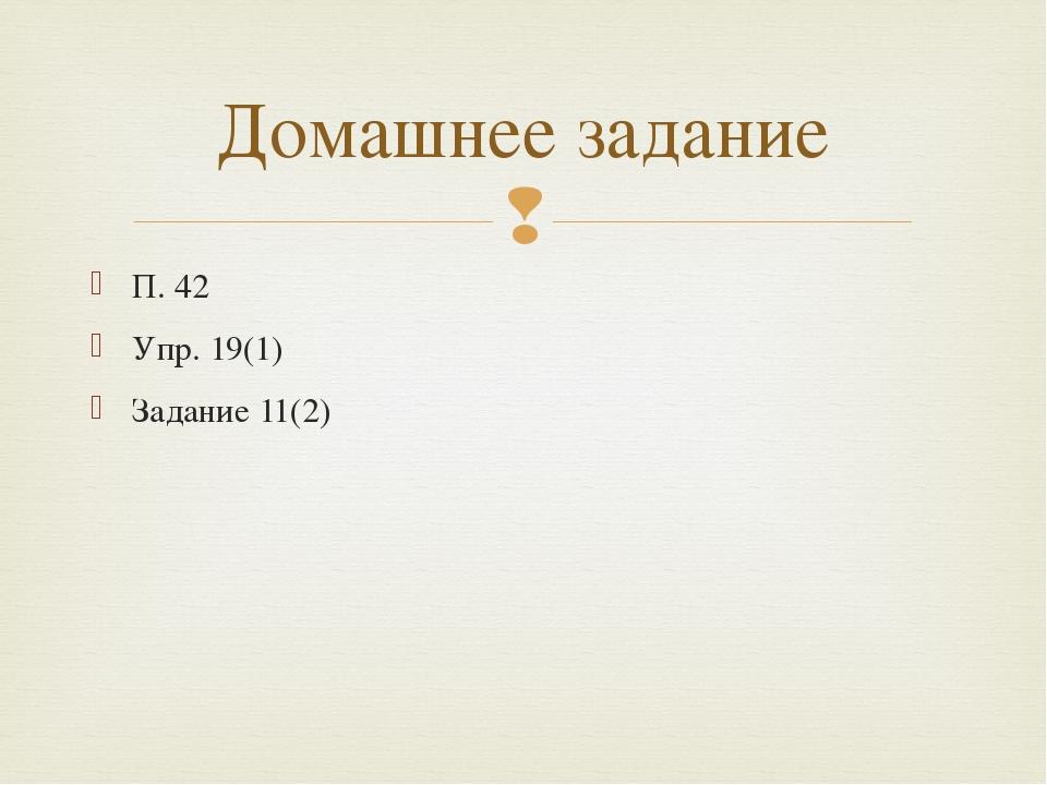 П. 42 Упр. 19(1) Задание 11(2) Домашнее задание 