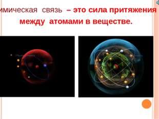 Химическая связь – это сила притяжения между атомами в веществе. Борисович И.В.