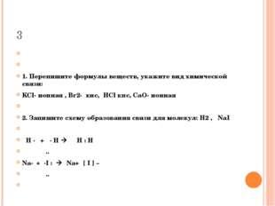 3  1. Перепишите формулы веществ, укажите вид химической связи: KCl- ионная