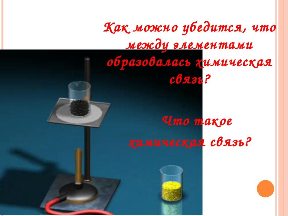 Как можно убедится, что между элементами образовалась химическая связь?  Чт...