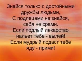 Знайся только с достойными дружбы людьми, С подлецами не знайся, себя не срам