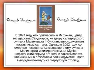 В 1074 году его пригласили в Исфахан, центр государства Санджаров, ко двору
