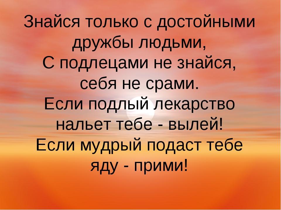 Знайся только с достойными дружбы людьми, С подлецами не знайся, себя не срам...