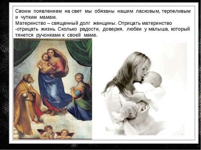 Своим появлением на свет мы обязаны нашим ласковым, терпеливым и чутким мамам...