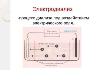 Электродиализ -процесс диализа под воздействием электрического поля.